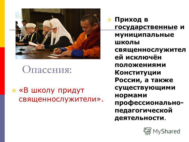 Опасения: «В школу придут священнослужители». Приход в государственные и муниципальные школы священнослужителей исключён положениями Конституции России, а также существующими нормами профессионально- педагогической деятельности.