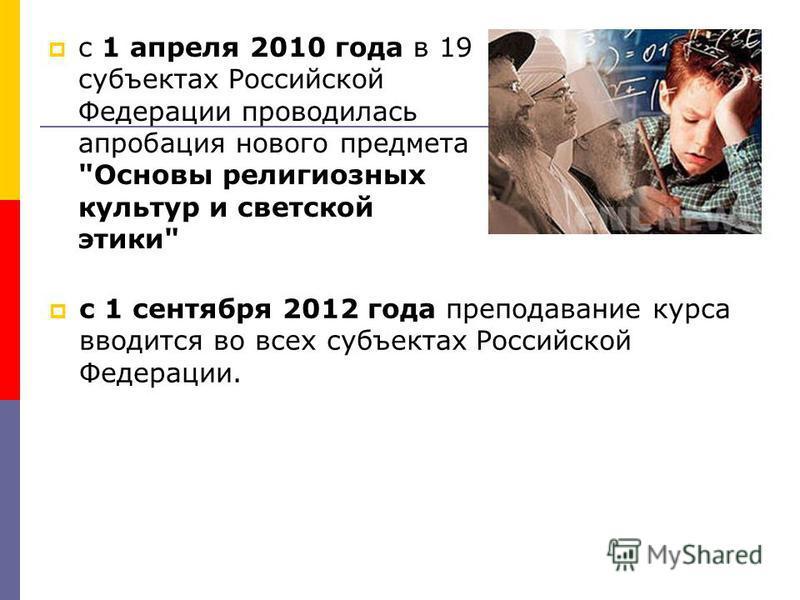 с 1 апреля 2010 года в 19 субъектах Российской Федерации проводилась апробация нового предмета Основы религиозных культур и светской этики с 1 сентября 2012 года преподавание курса вводится во всех субъектах Российской Федерации.