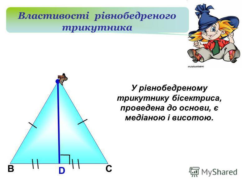 В А D С Властивості рівнобедреного трикутника У рівнобедреному трикутнику бісектриса, проведена до основи, є медіаною і висотою.