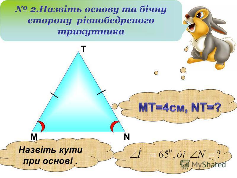 М Т N 2.Назвіть основу та бічну сторону рівнобедреного трикутника Назвіть кути при основі....