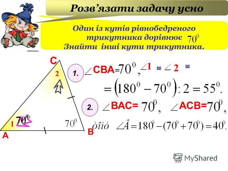 А В С 1 2 СВА 2 1 = Один із кутів рівнобедреного трикутника дорівнює Знайти інші кути трикутника. Розвязати задачу усно 1. 2. ВАС= АСВ=