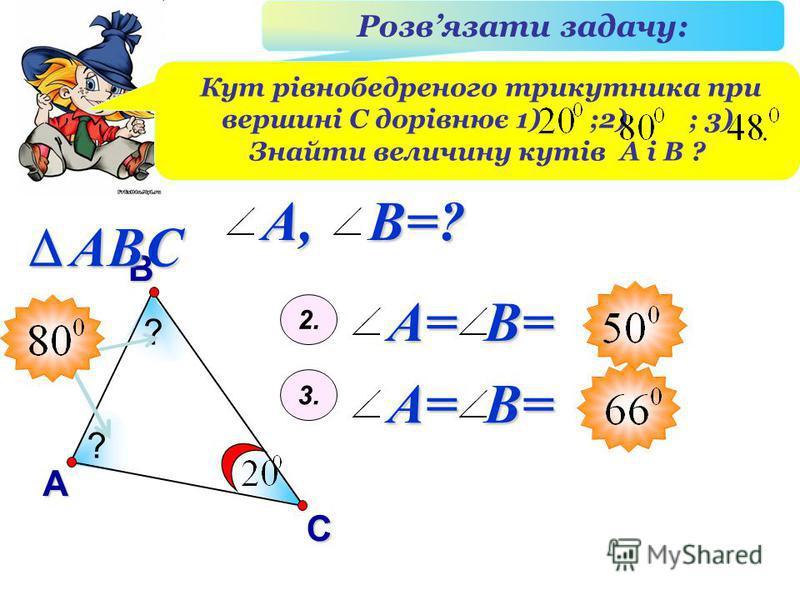 В А С ABC Розвязати задачу: Кут рівнобедреного трикутника при вершині С дорівнює 1) ;2) ; 3) Знайти величину кутів А і В ? ? ? A= B= 2. 3. A= B= A, B=?