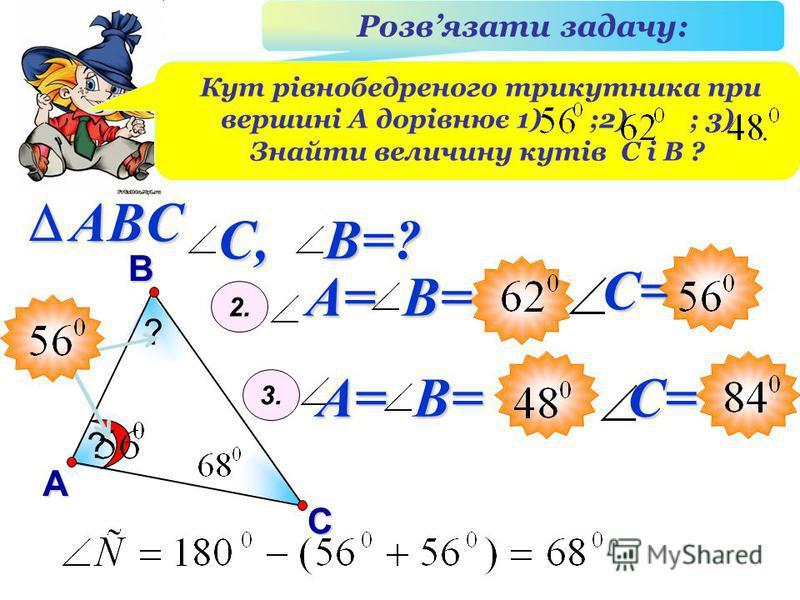 В А С ABC Розвязати задачу: Кут рівнобедреного трикутника при вершині А дорівнює 1) ;2) ; 3) Знайти величину кутів С і В ? ? ? A= B= 2. 3. A= B= С, B=? С=С=