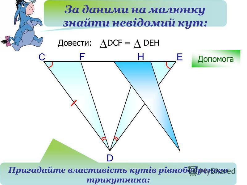 С H D Довести: DCF = DEH F E Допомога За даними на малюнку знайти невідомий кут: Пригадайте властивість кутів рівнобедреного трикутника: