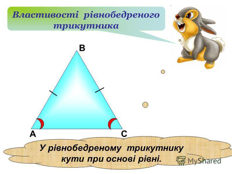 А В С Властивості рівнобедреного трикутника У рівнобедреному трикутнику кути при основі рівні..
