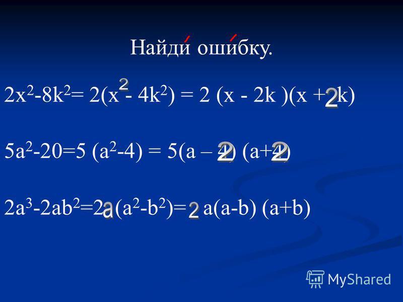 Найди ошибку. 2 х 2 -8k 2 = 2(х - 4k 2 ) = 2 (x - 2k )(x + k) 5a 2 -20=5 (a 2 -4) = 5(a – 4) (a+4) 2 а 3 -2 аb 2 =2 (а 2 -b 2 )= a(а-b) (а+b)