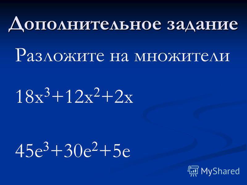 Дополнительное задание Разложите на множители 18x 3 +12x 2 +2x 45e 3 +30e 2 +5e