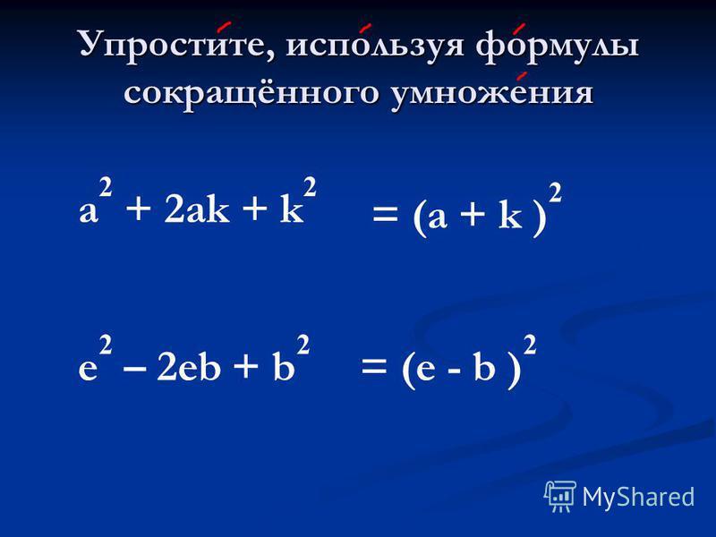 Упростите, используя формулы сокращённого умножения a 2 + 2 аk + k 2 = (а + k ) 2 e 2 – 2eb + b 2 = (e - b ) 2