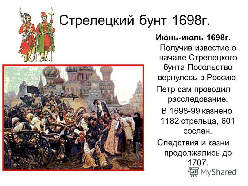 Стрелецкий бунт 1698 г. Июнь-июль 1698 г. Получив известие о начале Стрелецкого бунта Посольство вернулось в Россию. Петр сам проводил расследование. В 1698-99 казнено 1182 стрельца, 601 сослан. Следствия и казни продолжались до 1707.