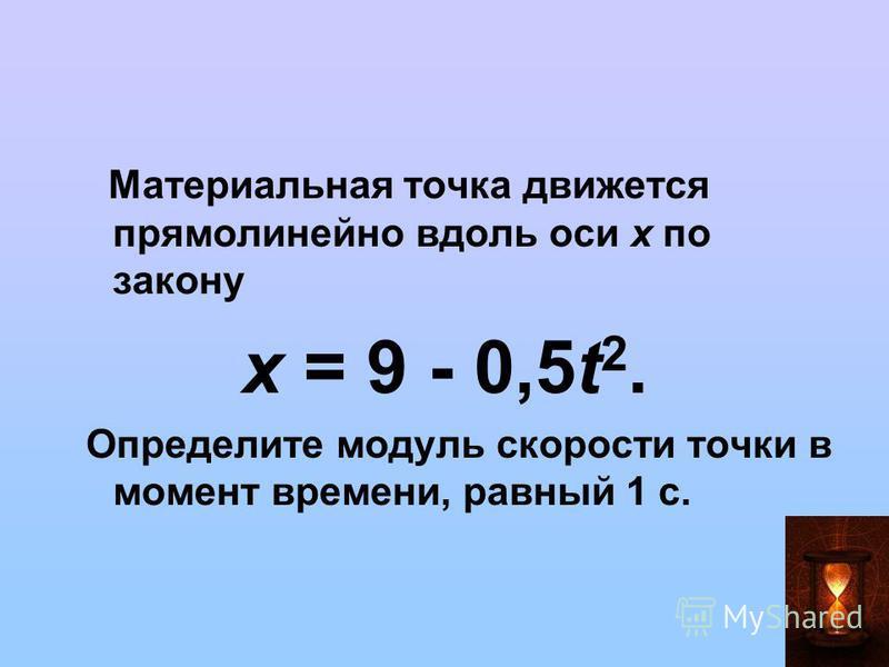 Материальная точка движется прямолинейно вдоль оси х по закону х = 9 - 0,5t 2. Определите модуль скорости точки в момент времени, равный 1 с.