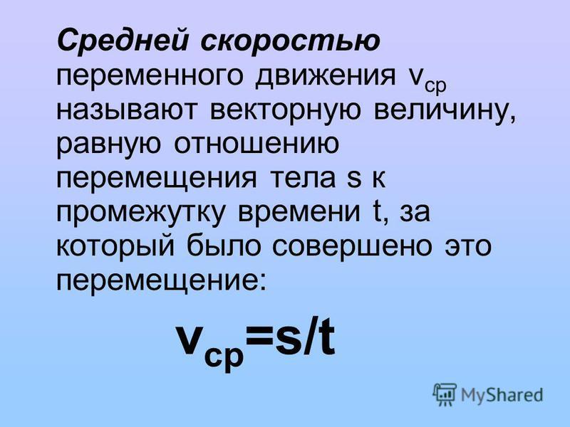 Средней скоростью переменного движения v cp называют векторную величину, равную отношению перемещения тела s к промежутку времени t, за который было совершено это перемещение: v cp =s/t