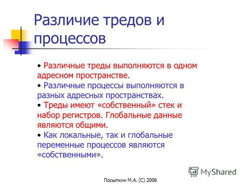 Посыпкин М.А. (С) 2006 Различие тредов и процессов Различные треды выполняются в одном адресном пространстве. Различные процессы выполняются в разных адресных пространствах. Треды имеют «собственный» стек и набор регистров. Глобальные данные являются