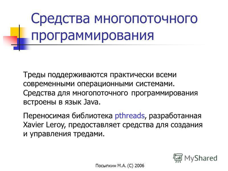 Посыпкин М.А. (С) 2006 Средства многопоточного программирования Треды поддерживаются практически всеми современными операционными системами. Средства для многопоточного программирования встроены в язык Java. Переносимая библиотека pthreads, разработа