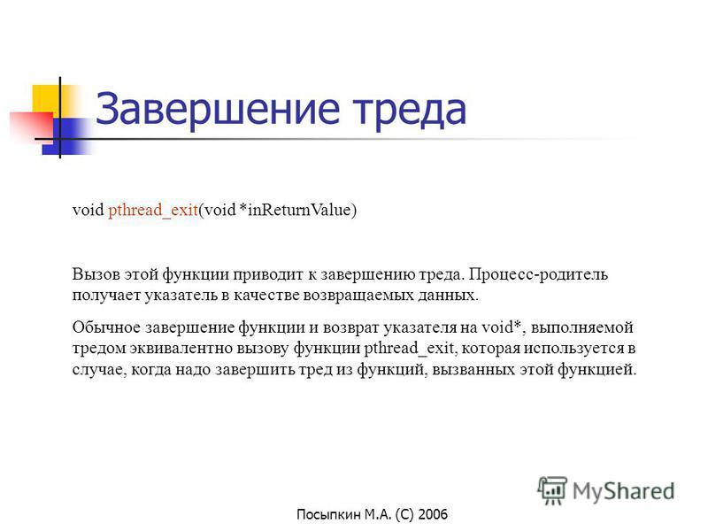Посыпкин М.А. (С) 2006 Завершение треда void pthread_exit(void *inReturnValue) Вызов этой функции приводит к завершению треда. Процесс-родитель получает указатель в качестве возвращаемых данных. Обычное завершение функции и возврат указателя на void*