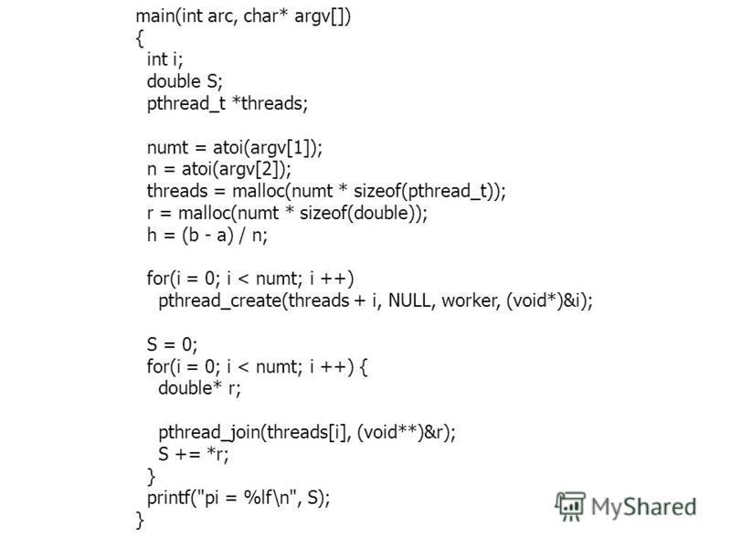 main(int arc, char* argv[]) { int i; double S; pthread_t *threads; numt = atoi(argv[1]); n = atoi(argv[2]); threads = malloc(numt * sizeof(pthread_t)); r = malloc(numt * sizeof(double)); h = (b - a) / n; for(i = 0; i < numt; i ++) pthread_create(thre