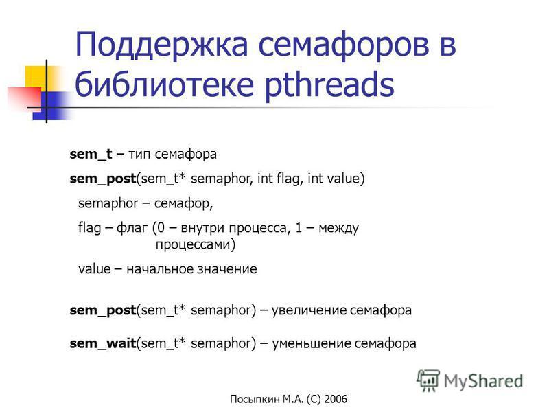 Посыпкин М.А. (С) 2006 Поддержка семафоров в библиотеке pthreads sem_t – тип семафора sem_post(sem_t* semaphor, int flag, int value) semaphor – семафор, flag – флаг (0 – внутри процесса, 1 – между процессами) value – начальное значение sem_post(sem_t