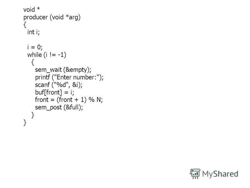 void * producer (void *arg) { int i; i = 0; while (i != -1) { sem_wait (&empty); printf (Enter number:); scanf (%d, &i); buf[front] = i; front = (front + 1) % N; sem_post (&full); }
