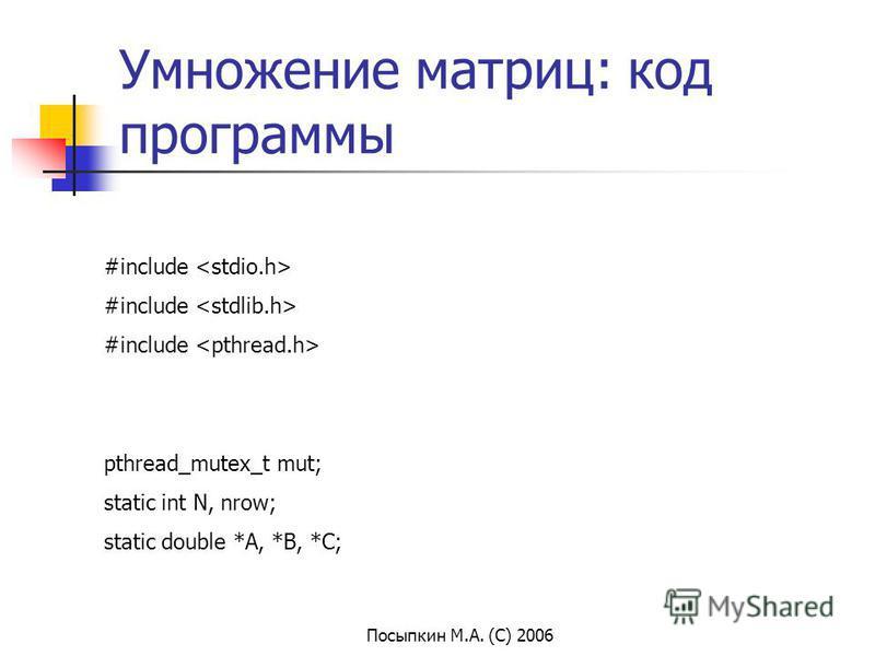Посыпкин М.А. (С) 2006 Умножение матриц: код программы #include pthread_mutex_t mut; static int N, nrow; static double *A, *B, *C;