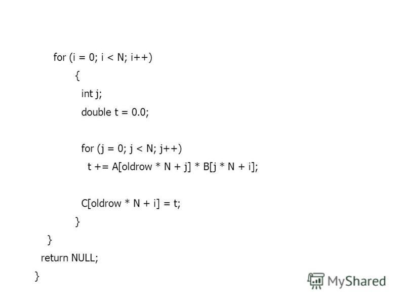 for (i = 0; i < N; i++) { int j; double t = 0.0; for (j = 0; j < N; j++) t += A[oldrow * N + j] * B[j * N + i]; C[oldrow * N + i] = t; } return NULL; }