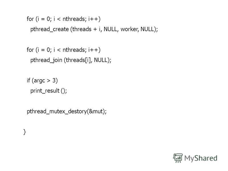 for (i = 0; i < nthreads; i++) pthread_create (threads + i, NULL, worker, NULL); for (i = 0; i < nthreads; i++) pthread_join (threads[i], NULL); if (argc > 3) print_result (); pthread_mutex_destory(&mut); }