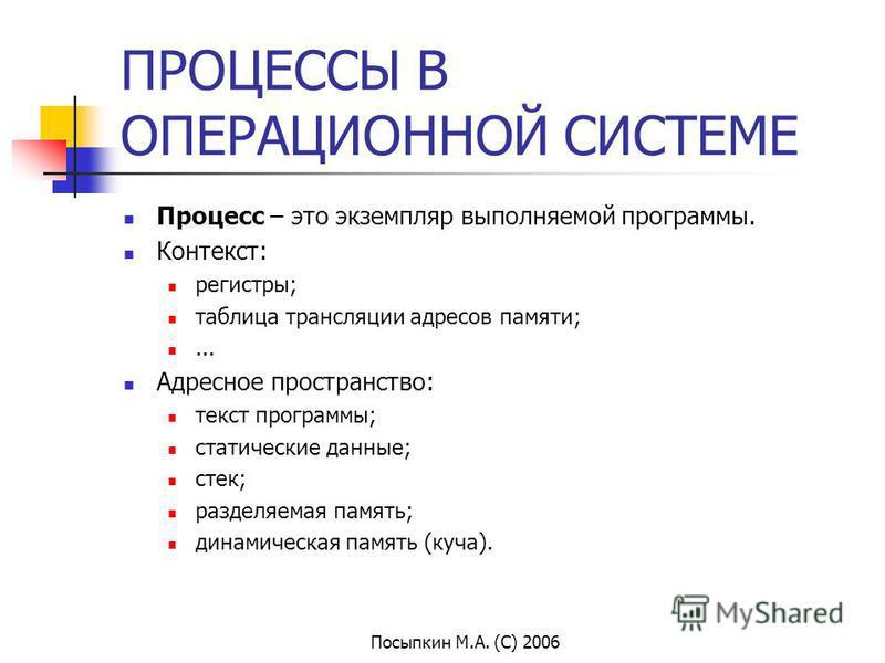 Посыпкин М.А. (С) 2006 ПРОЦЕССЫ В ОПЕРАЦИОННОЙ СИСТЕМЕ Процесс – это экземпляр выполняемой программы. Контекст: регистры; таблица трансляции адресов памяти;... Адресное пространство: текст программы; статические данные; стек; разделяемая память; дина