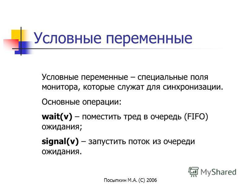 Посыпкин М.А. (С) 2006 Условные переменные Условные переменные – специальные поля монитора, которые служат для синхронизации. Основные операции: wait(v) – поместить тред в очередь (FIFO) ожидания; signal(v) – запустить поток из очереди ожидания.