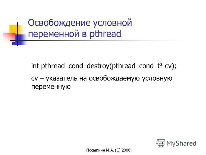 Посыпкин М.А. (С) 2006 Освобождение условной переменной в pthread int pthread_cond_destroy(pthread_cond_t* cv); cv – указатель на освобождаемую условную переменную