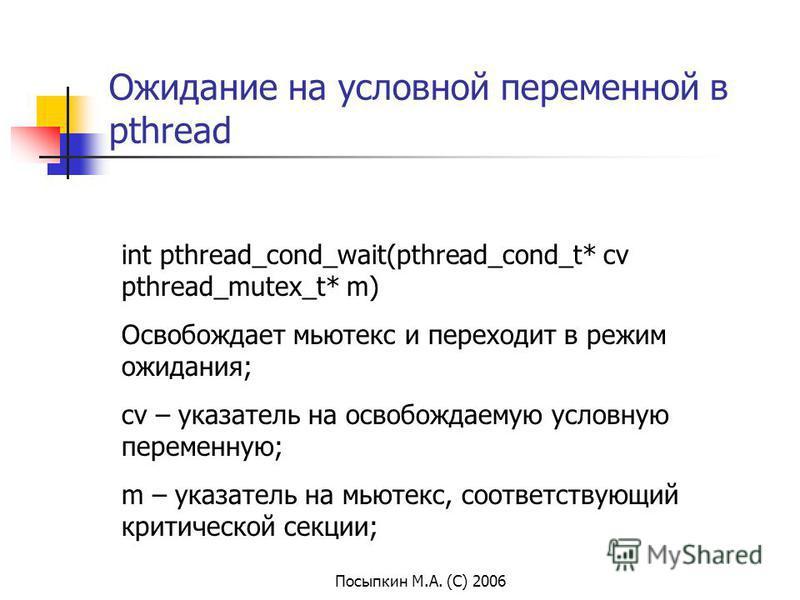 Посыпкин М.А. (С) 2006 Ожидание на условной переменной в pthread int pthread_cond_wait(pthread_cond_t* cv pthread_mutex_t* m) Освобождает мьютекс и переходит в режим ожидания; cv – указатель на освобождаемую условную переменную; m – указатель на мьют