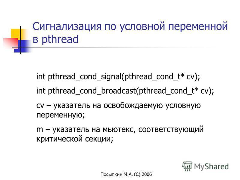 Посыпкин М.А. (С) 2006 Сигнализация по условной переменной в pthread int pthread_cond_signal(pthread_cond_t* cv); int pthread_cond_broadcast(pthread_cond_t* cv); cv – указатель на освобождаемую условную переменную; m – указатель на мьютекс, соответст