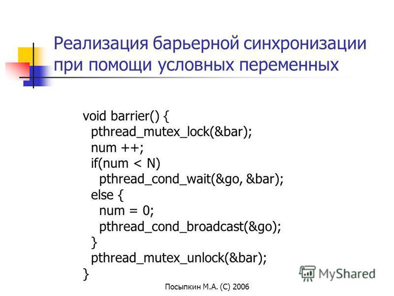 Посыпкин М.А. (С) 2006 Реализация барьерной синхронизации при помощи условных переменных void barrier() { pthread_mutex_lock(&bar); num ++; if(num < N) pthread_cond_wait(&go, &bar); else { num = 0; pthread_cond_broadcast(&go); } pthread_mutex_unlock(