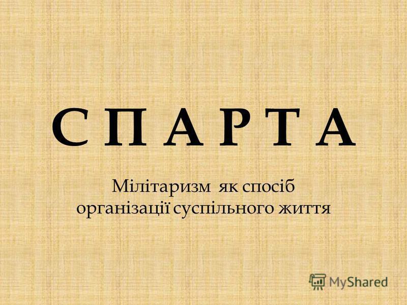 С П А Р Т АС П А Р Т А Мілітаризм як спосіб організації суспільного життя