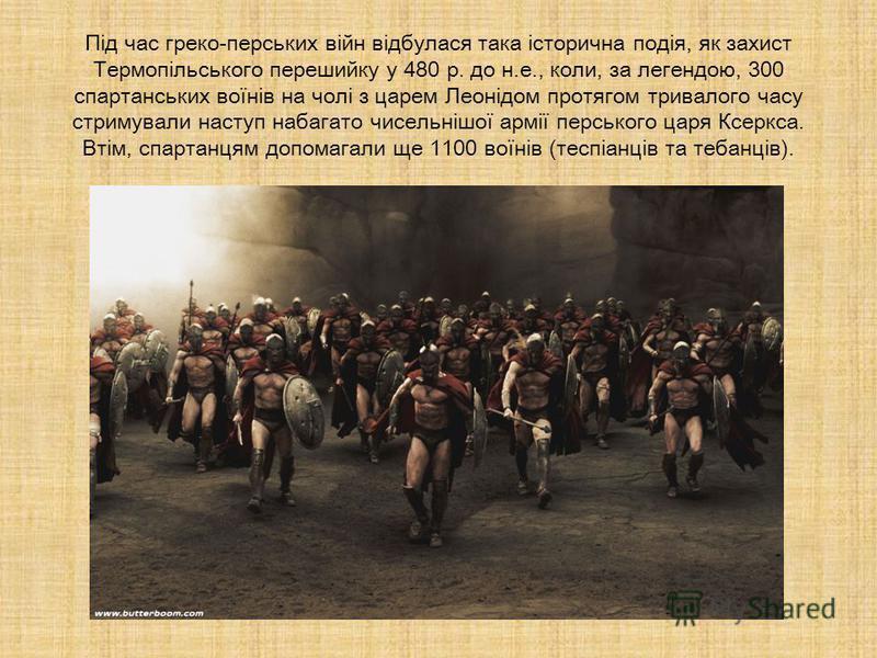 Під час греко-перських війн відбулася така історична подія, як захист Термопільського перешийку у 480 р. до н.е., коли, за легендою, 300 спартанських воїнів на чолі з царем Леонідом протягом тривалого часу стримували наступ набагато чисельнішої армії