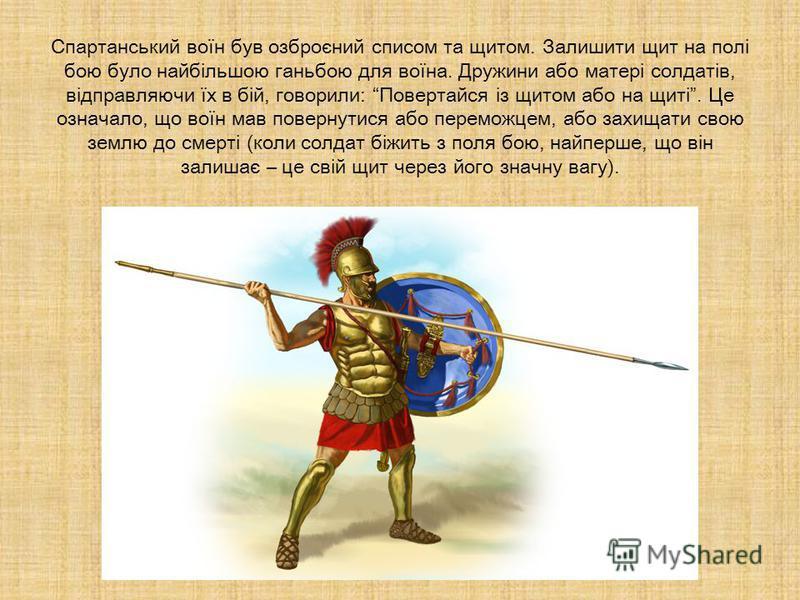 Спартанський воїн був озброєний списом та щитом. Залишити щит на полі бою було найбільшою ганьбою для воїна. Дружини або матері солдатів, відправляючи їх в бій, говорили: Повертайся із щитом або на щиті. Це означало, що воїн мав повернутися або перем