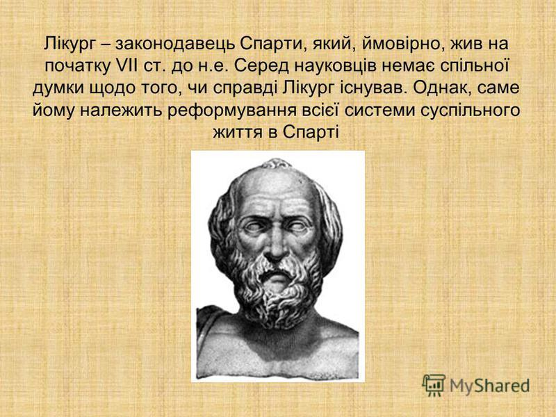 Лікург – законодавець Спарти, який, ймовірно, жив на початку VII ст. до н.е. Серед науковців немає спільної думки щодо того, чи справді Лікург існував. Однак, саме йому належить реформування всієї системи суспільного життя в Спарті
