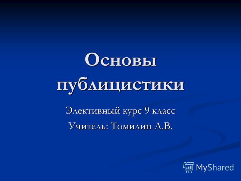 Основы публицистики Элективный курс 9 класс Учитель: Томилин А.В.