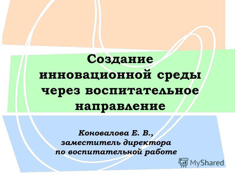 Создание инновационной среды через воспитательное направление Коновалова Е. В., заместитель директора по воспитательной работе