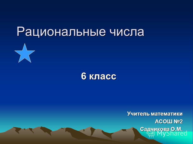 Рациональные числа 6 класс Учитель математики АСОШ 2 Садчикова О.М.
