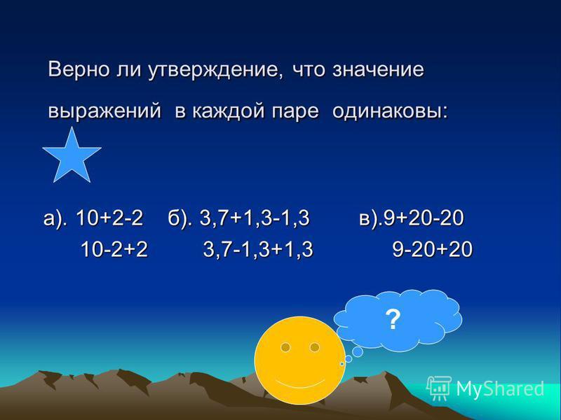 Верно ли утверждение, что значение выражений в каждой паре одинаковы: а). 10+2-2 б). 3,7+1,3-1,3 в).9+20-20 10-2+2 3,7-1,3+1,3 9-20+20 10-2+2 3,7-1,3+1,3 9-20+20 ?