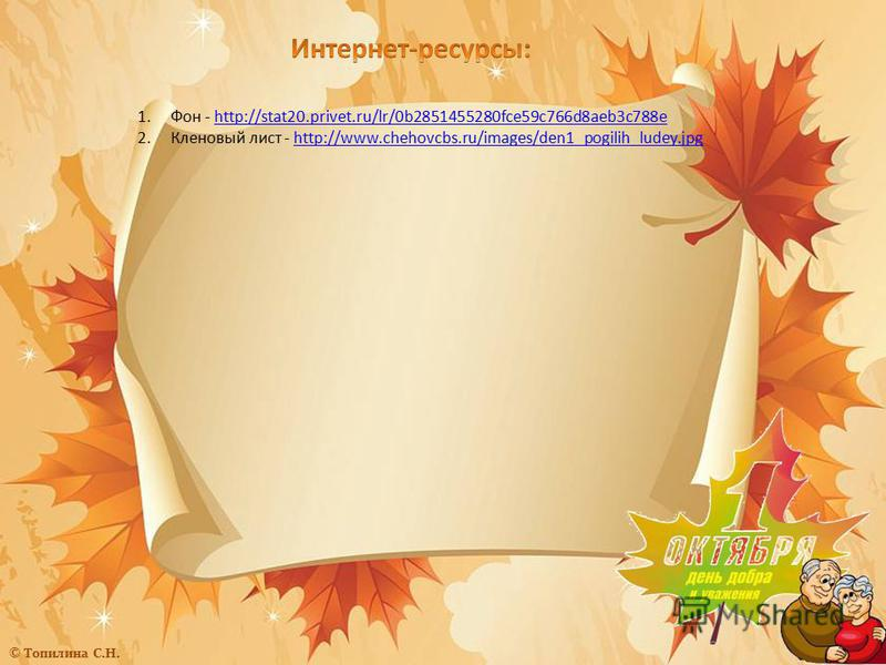 1.Фон - http://stat20.privet.ru/lr/0b2851455280fce59c766d8aeb3c788ehttp://stat20.privet.ru/lr/0b2851455280fce59c766d8aeb3c788e 2.Кленовый лист - http://www.chehovcbs.ru/images/den1_pogilih_ludey.jpghttp://www.chehovcbs.ru/images/den1_pogilih_ludey.jp