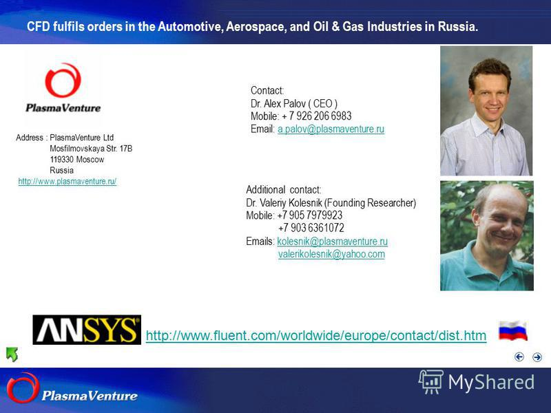 http://www.fluent.com/worldwide/europe/contact/dist.htm CFD fulfils orders in the Automotive, Aerospace, and Oil & Gas Industries in Russia. Address : PlasmaVenture Ltd Mosfilmovskaya Str. 17B 119330 Moscow Russia http://www.plasmaventure.ru/ Contact
