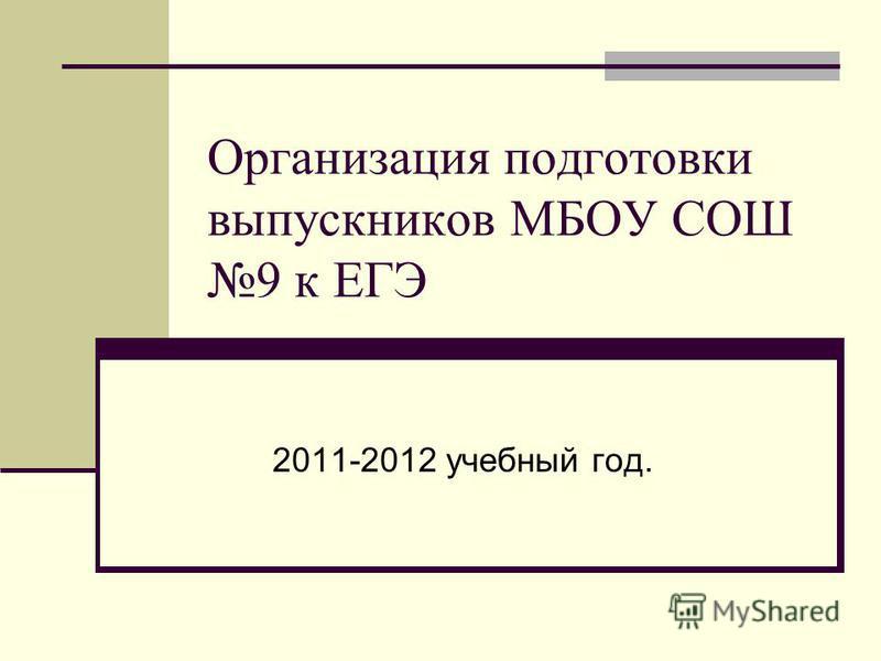 Организация подготовки выпускников МБОУ СОШ 9 к ЕГЭ 2011-2012 учебный год.