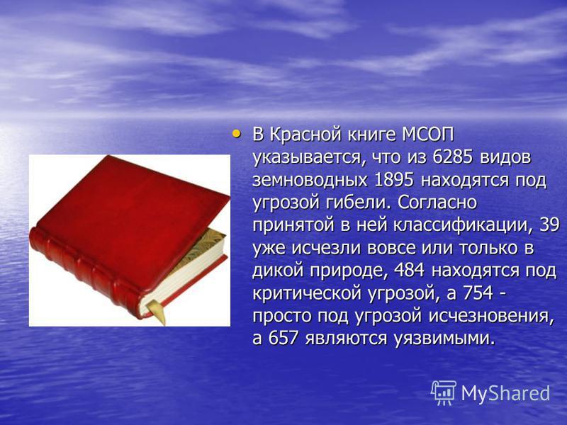 В Красной книге МСОП указывается, что из 6285 видов земноводных 1895 находятся под угрозой гибели. Согласно принятой в ней классификации, 39 уже исчезли вовсе или только в дикой природе, 484 находятся под критической угрозой, а 754 - просто под угроз