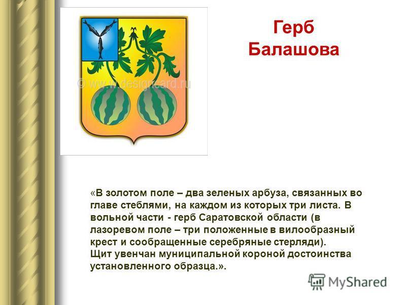«В золотом поле – два зеленых арбуза, связанных во главе стеблями, на каждом из которых три листа. В вольной части - герб Саратовской области (в лазоревом поле – три положенные в вилообразный крест и сообращенные серебряные стерляди). Щит увенчан мун