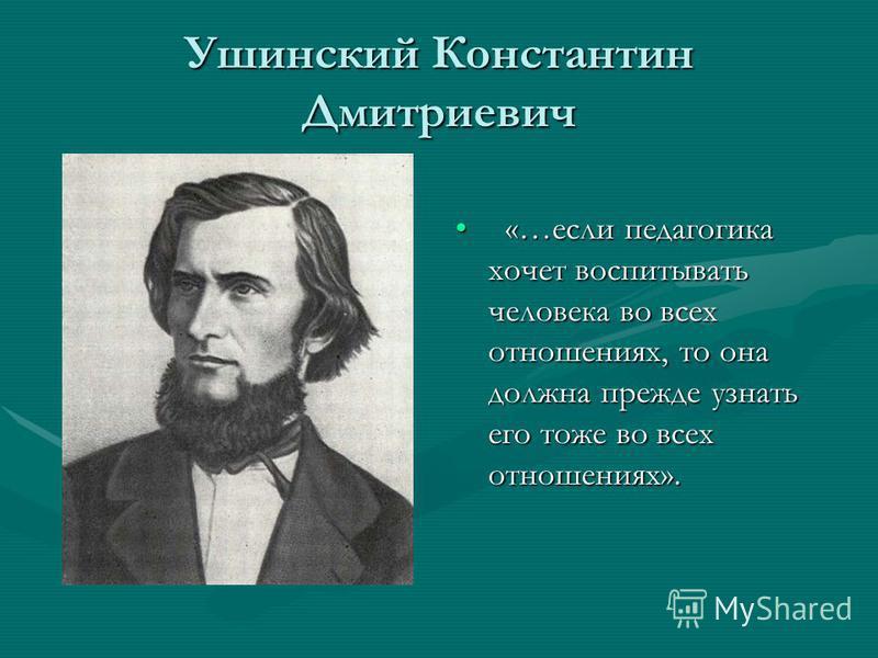 Ушинский Константин Дмитриевич «…если педагогика хочет воспитывать человека во всех отношениях, то она должна прежде узнать его тоже во всех отношениях».