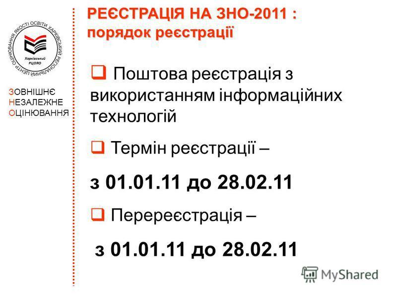 ЗОВНІШНЄ НЕЗАЛЕЖНЕ ОЦІНЮВАННЯ РЕЄСТРАЦІЯ НА ЗНО-2011 : порядок реєстрації Поштова реєстрація з використанням інформаційних технологій Термін реєстрації – з 01.01.11 до 28.02.11 Перереєстрація – з 01.01.11 до 28.02.11