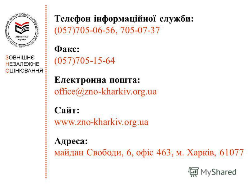 ЗОВНІШНЄ НЕЗАЛЕЖНЕ ОЦІНЮВАННЯ Телефон інформаційної служби: (057)705-06-56, 705-07-37 Факс: (057)705-15-64 Електронна пошта: office@zno-kharkiv.org.ua Сайт: www.zno-kharkiv.org.ua Адреса: майдан Свободи, 6, офіс 463, м. Харків, 61077