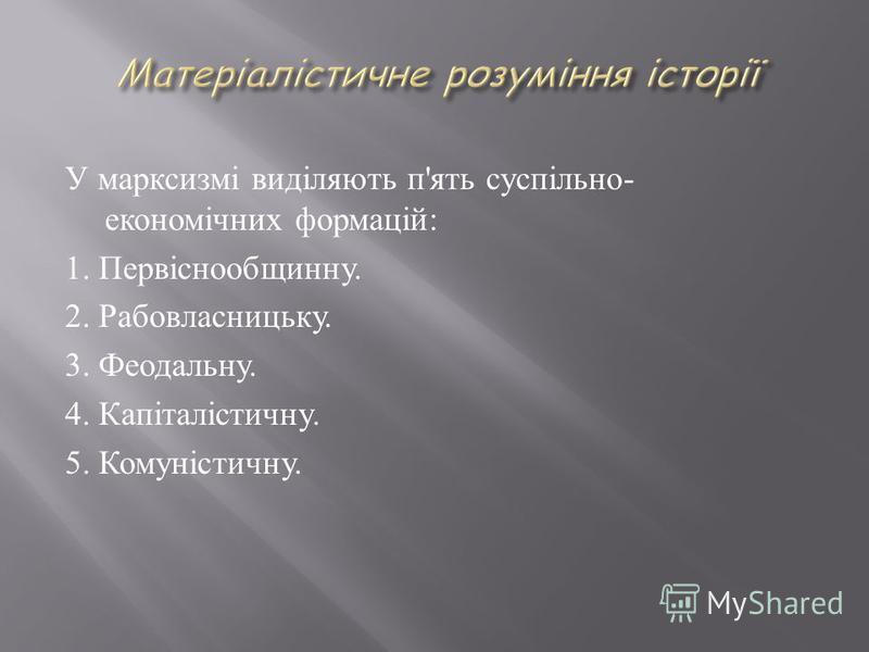 У марксизмі виділяють п'ять суспільно- економічних формацій: 1. Первіснообщинну. 2. Рабовласницьку. 3. Феодальну. 4. Капіталістичну. 5. Комуністичну.