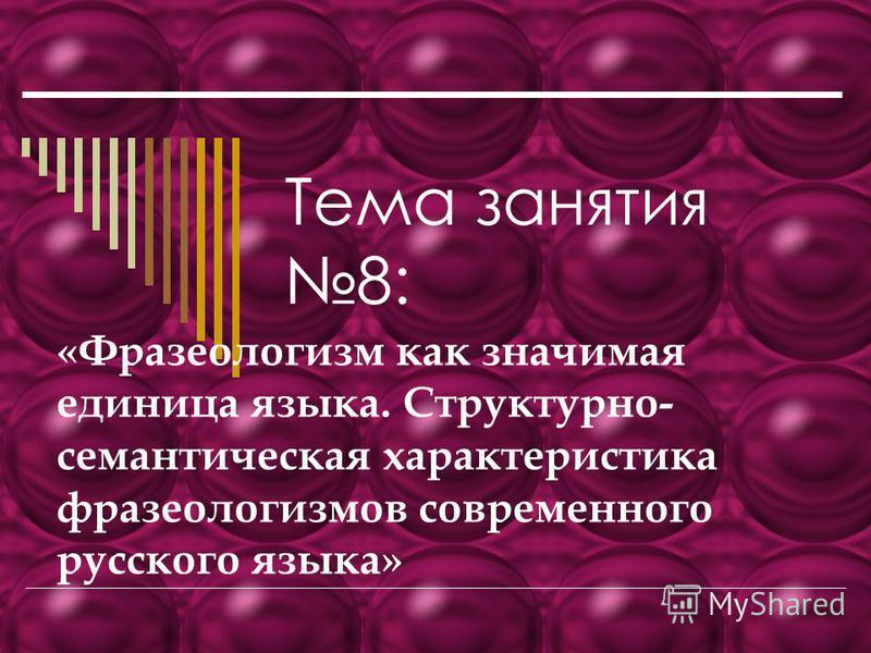 Тема занятия 8: «Фразеологизм как значимая единица языка. Структурно- семантическая характеристика фразеологизмов современного русского языка»
