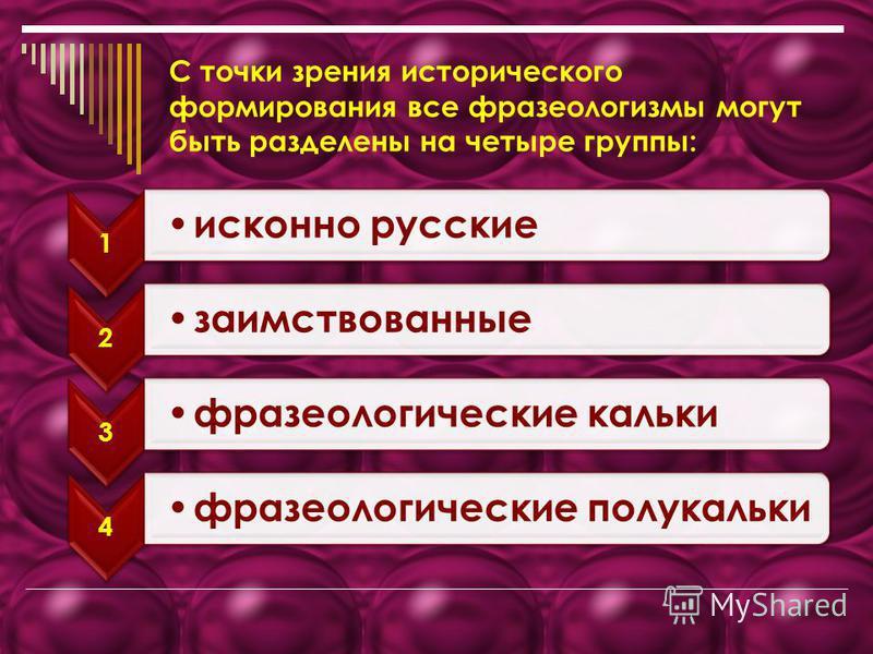С точки зрения исторического формирования все фразеологизмы могут быть разделены на четыре группы: 1 исконно русские 2 заимствованные 3 фразеологические кальки 4 фразеологические полукальки