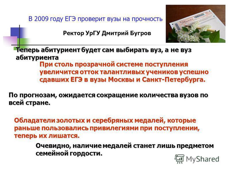 В 2009 году ЕГЭ проверит вузы на прочность Теперь абитуриент будет сам выбирать вуз, а не вуз абитуриента При столь прозрачной системе поступления увеличится отток талантливых учеников успешно сдавших ЕГЭ в вузы Москвы и Санкт-Петербурга. По прогноза